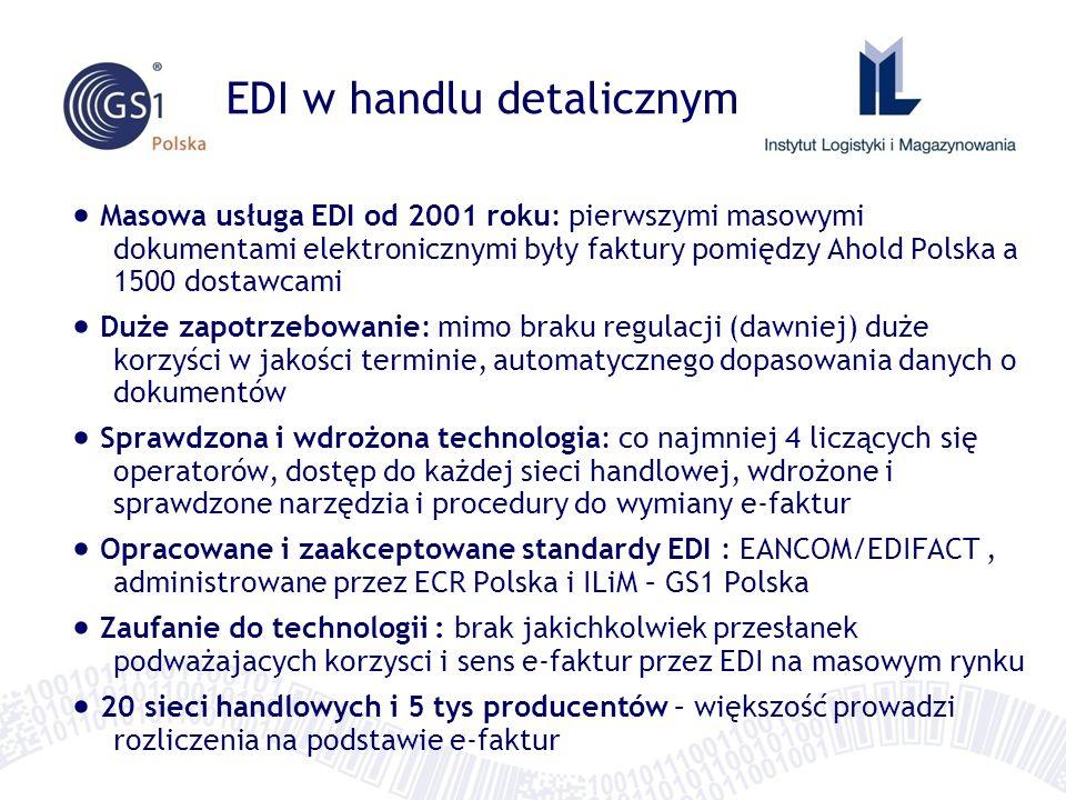 EDI w handlu detalicznym Masowa usługa EDI od 2001 roku: pierwszymi masowymi dokumentami elektronicznymi były faktury pomiędzy Ahold Polska a 1500 dostawcami Duże zapotrzebowanie: mimo braku regulacji (dawniej) duże korzyści w jakości terminie, automatycznego dopasowania danych o dokumentów Sprawdzona i wdrożona technologia: co najmniej 4 liczących się operatorów, dostęp do każdej sieci handlowej, wdrożone i sprawdzone narzędzia i procedury do wymiany e-faktur Opracowane i zaakceptowane standardy EDI : EANCOM/EDIFACT, administrowane przez ECR Polska i ILiM – GS1 Polska Zaufanie do technologii : brak jakichkolwiek przesłanek podważajacych korzysci i sens e-faktur przez EDI na masowym rynku 20 sieci handlowych i 5 tys producentów – większość prowadzi rozliczenia na podstawie e-faktur