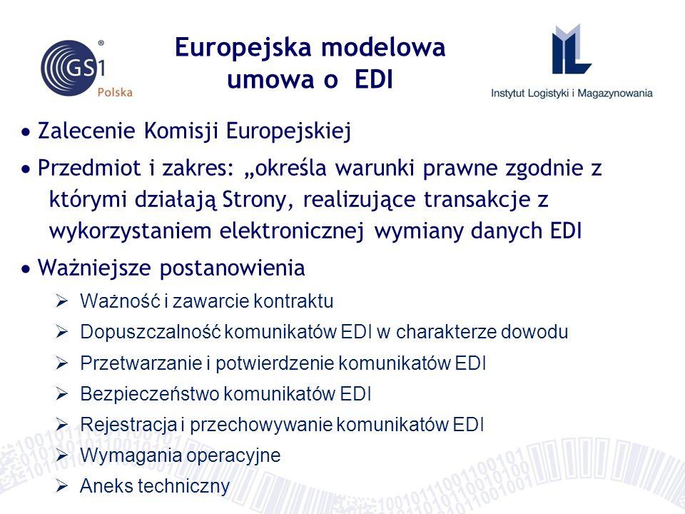 Europejska modelowa umowa o EDI Zalecenie Komisji Europejskiej Przedmiot i zakres: określa warunki prawne zgodnie z którymi działają Strony, realizujące transakcje z wykorzystaniem elektronicznej wymiany danych EDI Ważniejsze postanowienia Ważność i zawarcie kontraktu Dopuszczalność komunikatów EDI w charakterze dowodu Przetwarzanie i potwierdzenie komunikatów EDI Bezpieczeństwo komunikatów EDI Rejestracja i przechowywanie komunikatów EDI Wymagania operacyjne Aneks techniczny