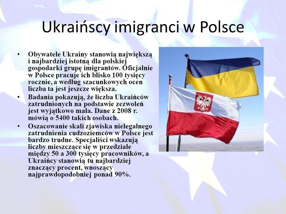 Ukraińscy imigranci w Polsce Obywatele Ukrainy stanowią największą i najbardziej istotną dla polskiej gospodarki grupę imigrantów. Oficjalnie w Polsce