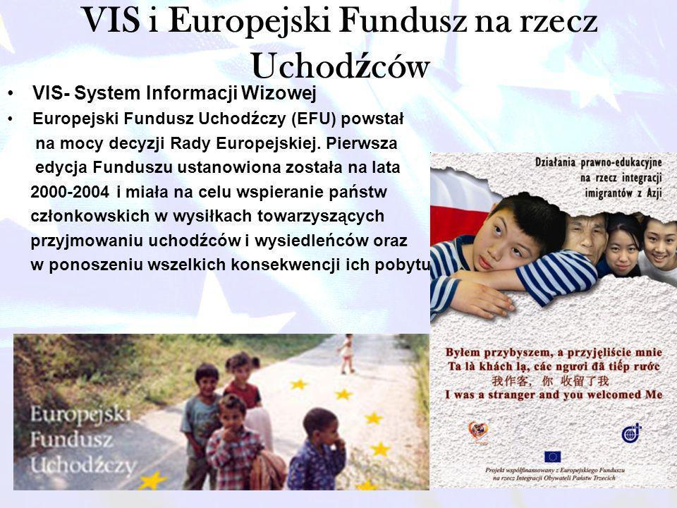 VIS i Europejski Fundusz na rzecz Uchod ź ców VIS- System Informacji Wizowej Europejski Fundusz Uchodźczy (EFU) powstał na mocy decyzji Rady Europejsk