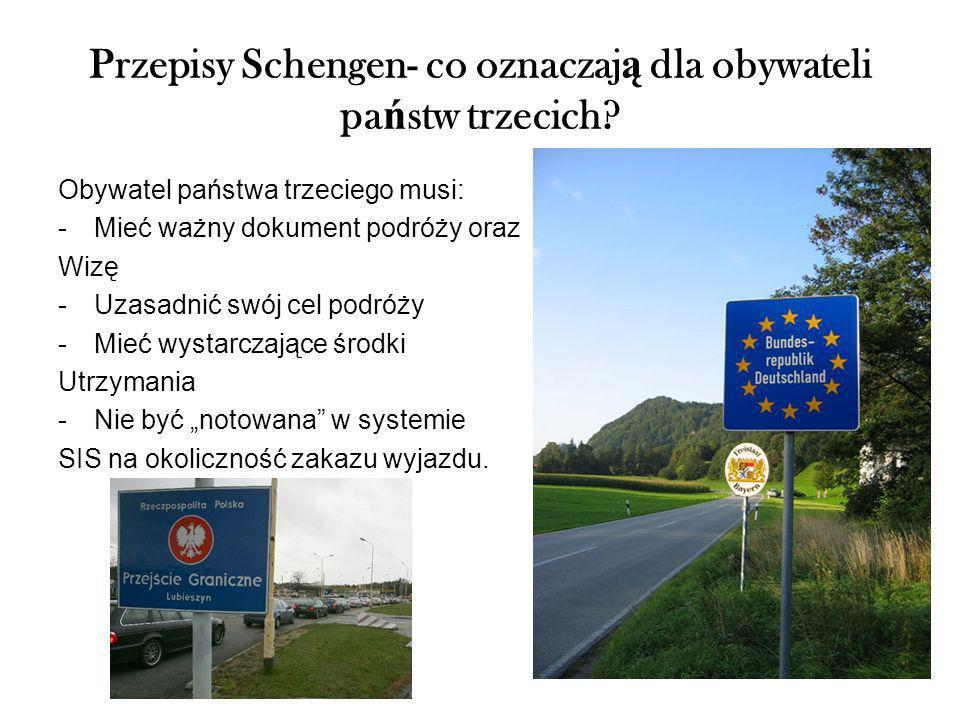 Przepisy Schengen- co oznaczaj ą dla obywateli pa ń stw trzecich? Obywatel państwa trzeciego musi: -Mieć ważny dokument podróży oraz Wizę -Uzasadnić s