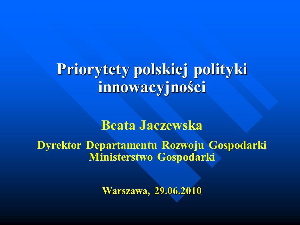 Priorytety polskiej polityki innowacyjności Beata Jaczewska Dyrektor Departamentu Rozwoju Gospodarki Ministerstwo Gospodarki Warszawa, 29.06.2010
