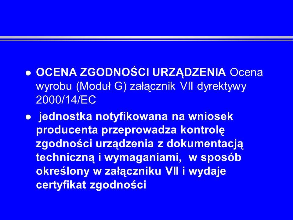 l SYSTEM ZAPEWNIENIA JAKOŚCI (Moduł H załącznik VIII dyrektywy 2000/14/EC) sprawdzenie systemu zapewnienia jakości u producenta przez jednostkę notyfikowaną oraz sprawowanie nadzoru przez tę jednostkę nad prawidłowym działaniem tego systemu, opisane w załączniku VIII
