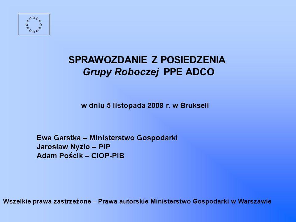 SPRAWOZDANIE Z POSIEDZENIA Grupy Roboczej PPE ADCO w dniu 5 listopada 2008 r. w Brukseli Ewa Garstka – Ministerstwo Gospodarki Jarosław Nyzio – PIP Ad