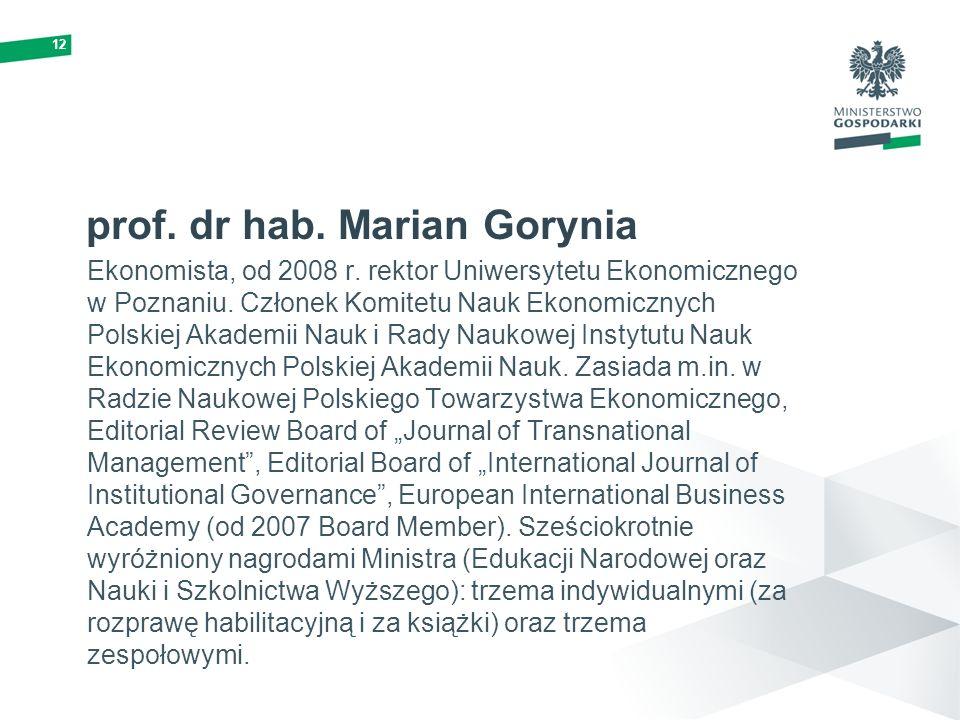12 prof. dr hab. Marian Gorynia Ekonomista, od 2008 r. rektor Uniwersytetu Ekonomicznego w Poznaniu. Członek Komitetu Nauk Ekonomicznych Polskiej Akad