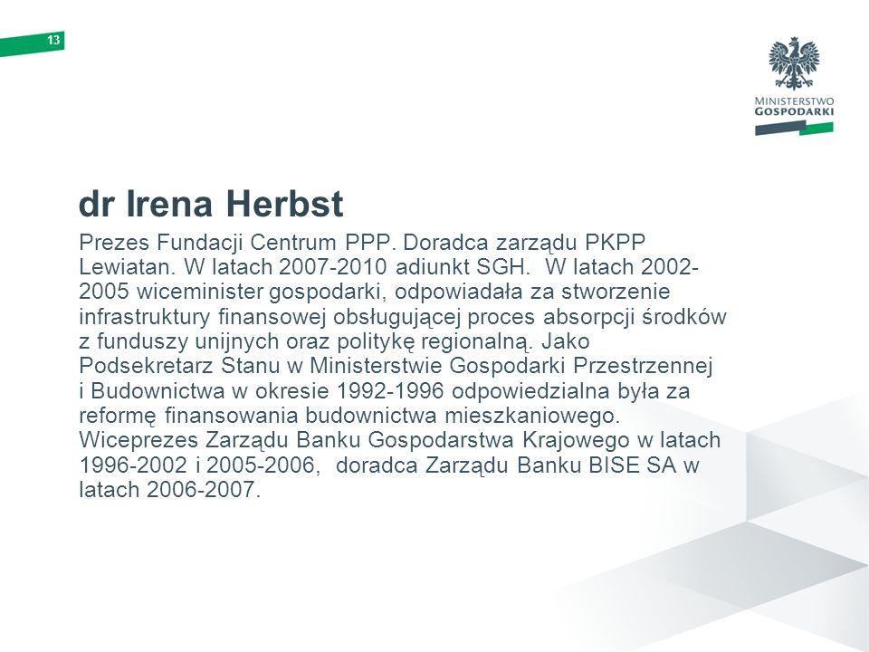 13 dr Irena Herbst Prezes Fundacji Centrum PPP. Doradca zarządu PKPP Lewiatan. W latach 2007-2010 adiunkt SGH. W latach 2002- 2005 wiceminister gospod
