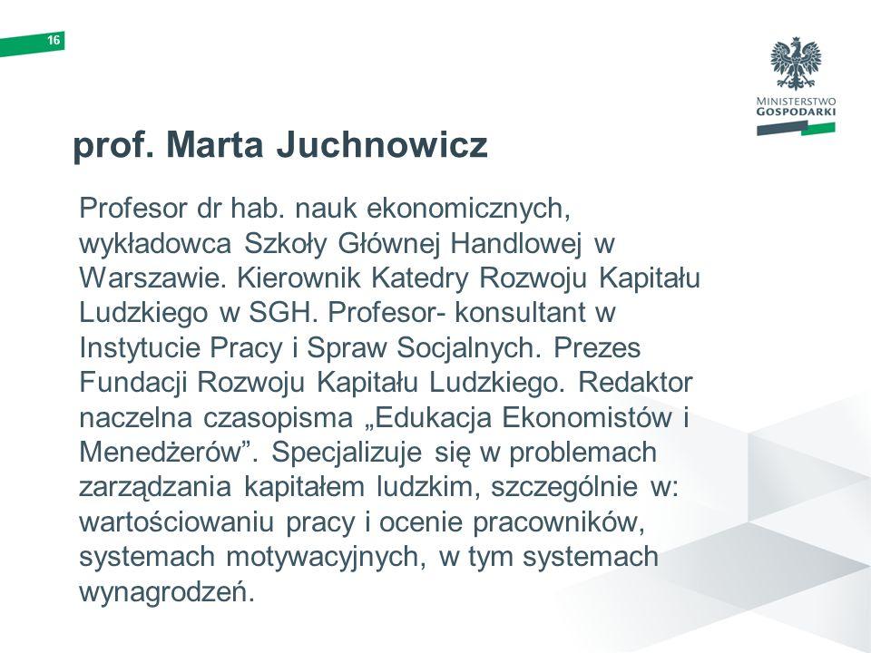16 prof. Marta Juchnowicz Profesor dr hab. nauk ekonomicznych, wykładowca Szkoły Głównej Handlowej w Warszawie. Kierownik Katedry Rozwoju Kapitału Lud