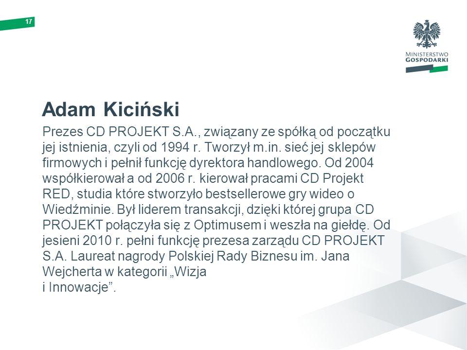 17 Adam Kiciński Prezes CD PROJEKT S.A., związany ze spółką od początku jej istnienia, czyli od 1994 r. Tworzył m.in. sieć jej sklepów firmowych i peł