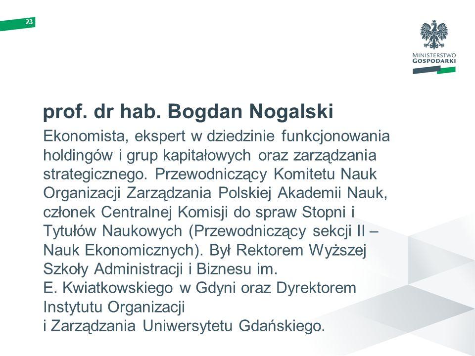 23 prof. dr hab. Bogdan Nogalski Ekonomista, ekspert w dziedzinie funkcjonowania holdingów i grup kapitałowych oraz zarządzania strategicznego. Przewo