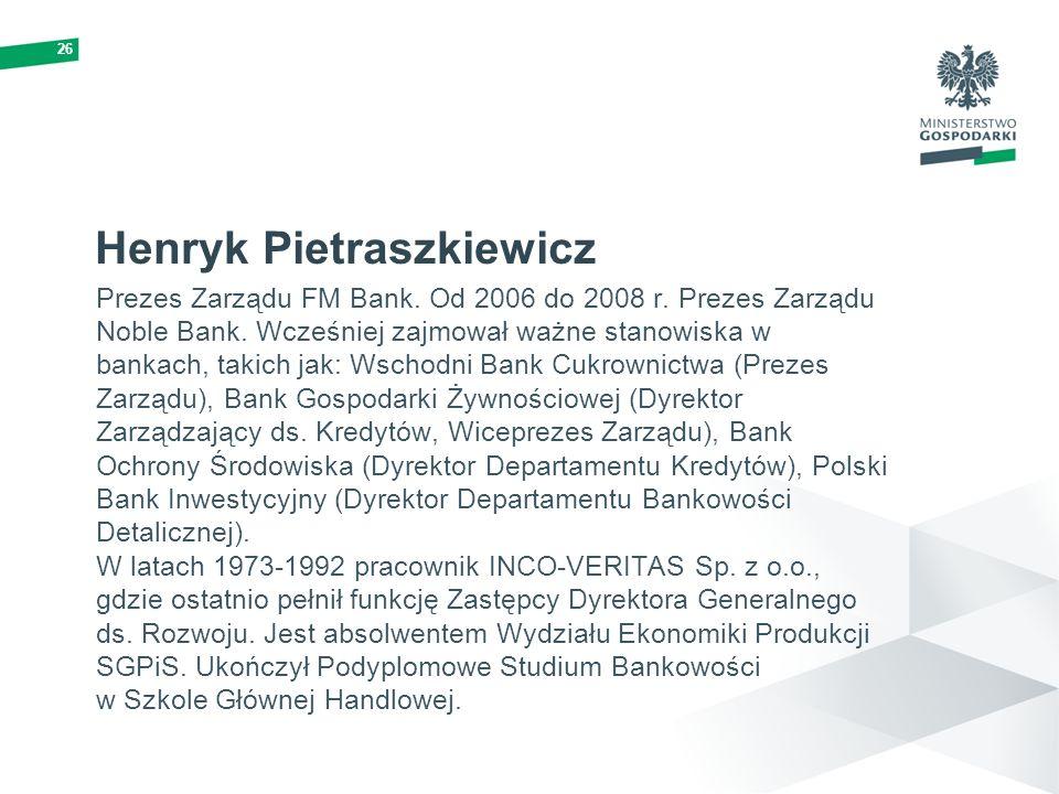 26 Henryk Pietraszkiewicz Prezes Zarządu FM Bank. Od 2006 do 2008 r. Prezes Zarządu Noble Bank. Wcześniej zajmował ważne stanowiska w bankach, takich
