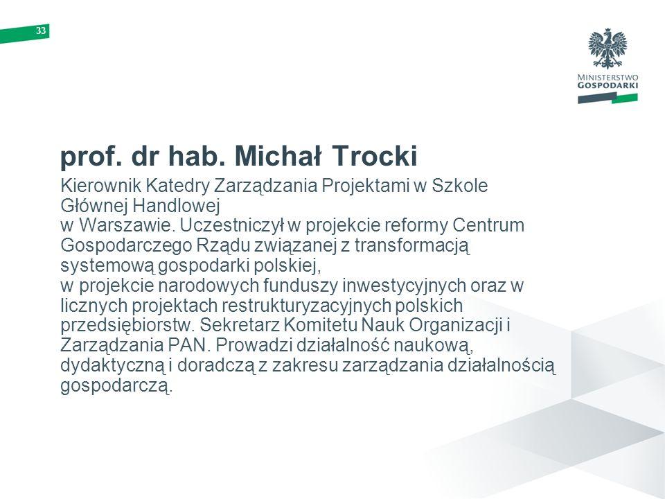 33 prof. dr hab. Michał Trocki Kierownik Katedry Zarządzania Projektami w Szkole Głównej Handlowej w Warszawie. Uczestniczył w projekcie reformy Centr