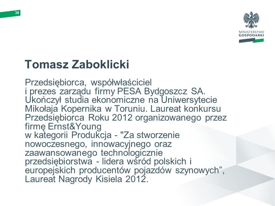 34 Tomasz Zaboklicki Przedsiębiorca, współwłaściciel i prezes zarządu firmy PESA Bydgoszcz SA. Ukończył studia ekonomiczne na Uniwersytecie Mikołaja K