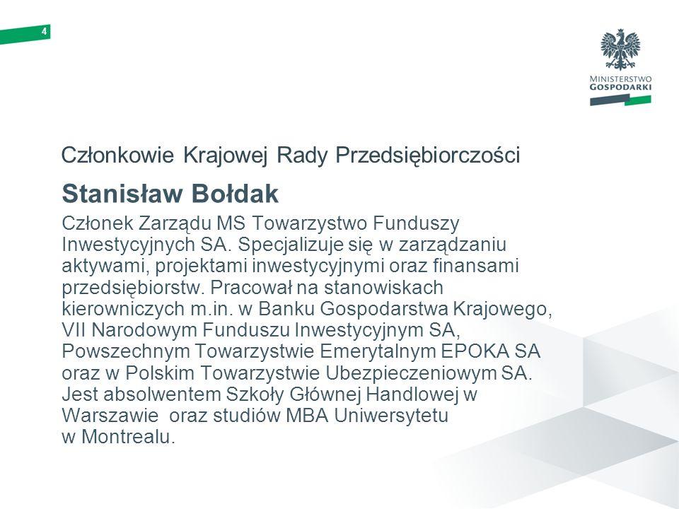 4 Członkowie Krajowej Rady Przedsiębiorczości Stanisław Bołdak Członek Zarządu MS Towarzystwo Funduszy Inwestycyjnych SA. Specjalizuje się w zarządzan