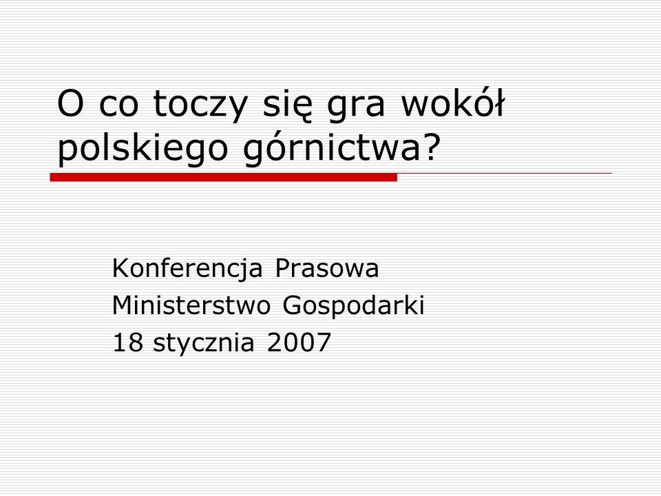 O co toczy się gra wokół polskiego górnictwa? Konferencja Prasowa Ministerstwo Gospodarki 18 stycznia 2007