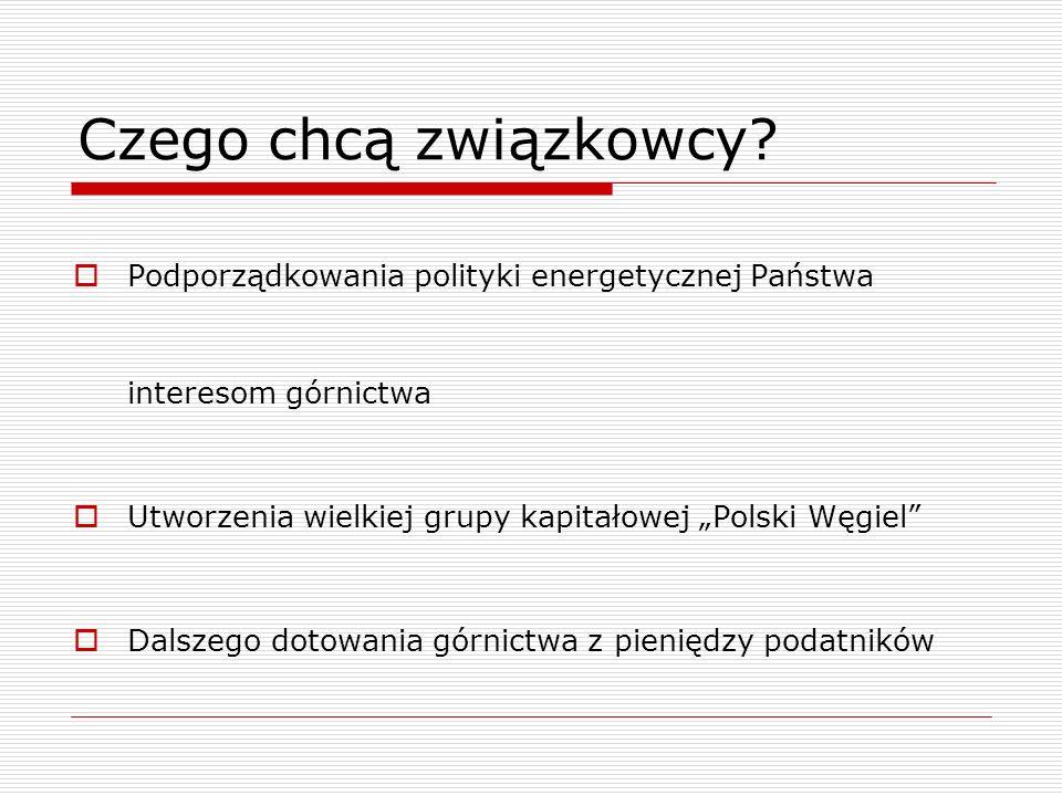 Czego chcą związkowcy? Podporządkowania polityki energetycznej Państwa interesom górnictwa Utworzenia wielkiej grupy kapitałowej Polski Węgiel Dalszeg