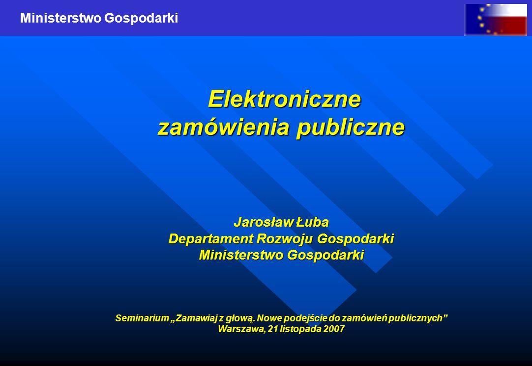 Ministerstwo Gospodarki Elektroniczne Elektroniczne zamówienia publiczne Jarosław Łuba Departament Rozwoju Gospodarki Ministerstwo Gospodarki Seminari