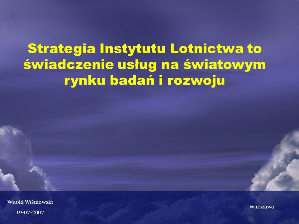 Strategia Instytutu Lotnictwa to świadczenie usług na światowym rynku badań i rozwoju Warszawa Witold Wiśniowski 19-07-2007