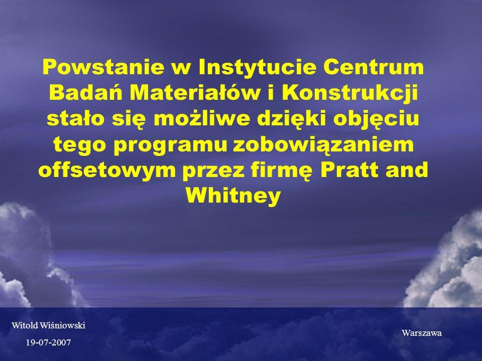 Powstanie w Instytucie Centrum Badań Materiałów i Konstrukcji stało się możliwe dzięki objęciu tego programu zobowiązaniem offsetowym przez firmę Pratt and Whitney Warszawa Witold Wiśniowski 19-07-2007