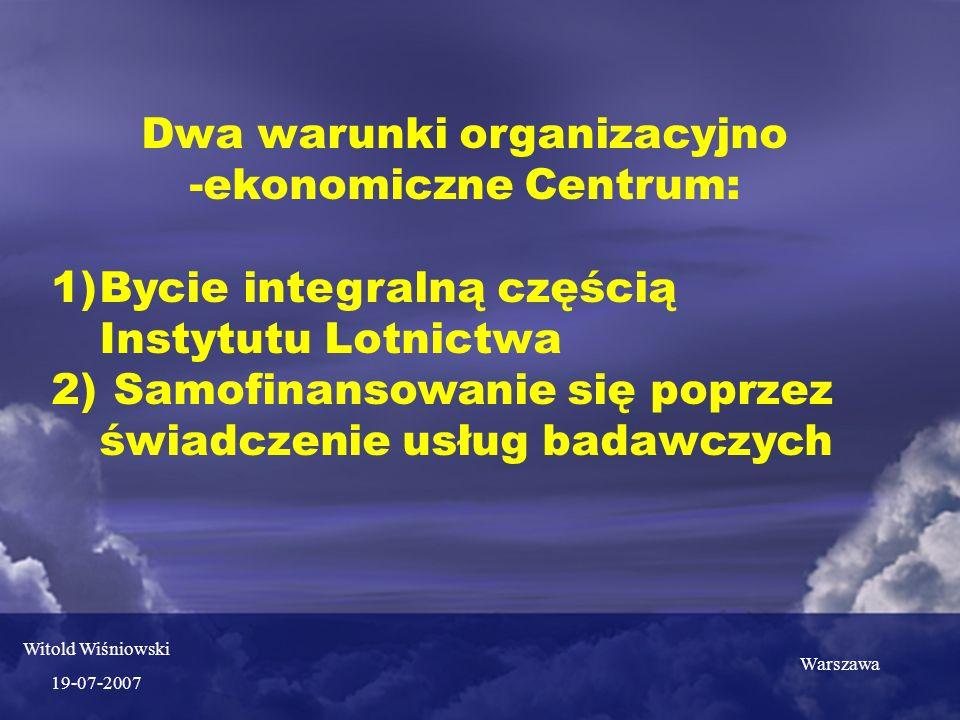 Dwa warunki organizacyjno -ekonomiczne Centrum: 1)Bycie integralną częścią Instytutu Lotnictwa 2) Samofinansowanie się poprzez świadczenie usług badawczych Warszawa Witold Wiśniowski 19-07-2007