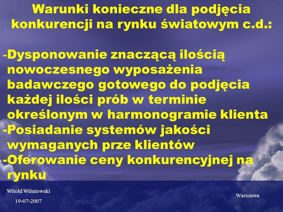 Warunki konieczne dla podjęcia konkurencji na rynku światowym c.d.: - Dysponowanie znaczącą ilością nowoczesnego wyposażenia badawczego gotowego do podjęcia każdej ilości prób w terminie określonym w harmonogramie klienta -Posiadanie systemów jakości wymaganych prze klientów -Oferowanie ceny konkurencyjnej na rynku Warszawa Witold Wiśniowski 19-07-2007