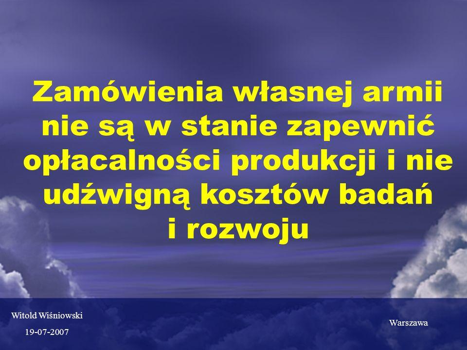 Zamówienia własnej armii nie są w stanie zapewnić opłacalności produkcji i nie udźwigną kosztów badań i rozwoju Witold Wiśniowski 19-07-2007 Warszawa