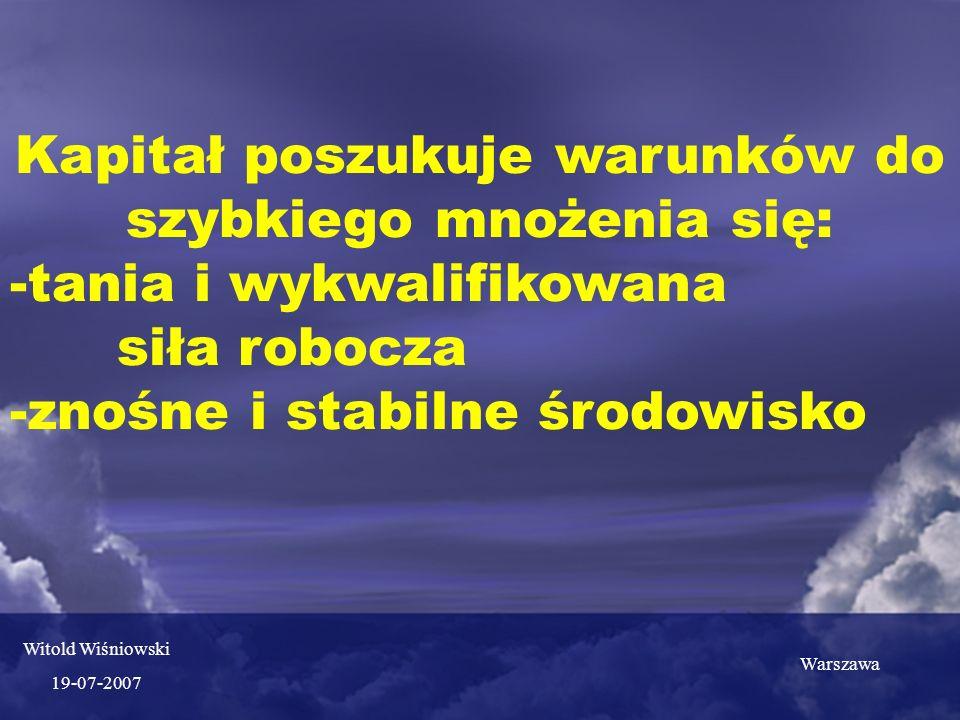 Kapitał poszukuje warunków do szybkiego mnożenia się: -tania i wykwalifikowana siła robocza -znośne i stabilne środowisko Witold Wiśniowski 19-07-2007 Warszawa