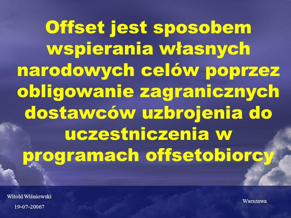 Offset jest sposobem wspierania własnych narodowych celów poprzez obligowanie zagranicznych dostawców uzbrojenia do uczestniczenia w programach offsetobiorcy Witold Wiśniowski 19-07-20067 Warszawa