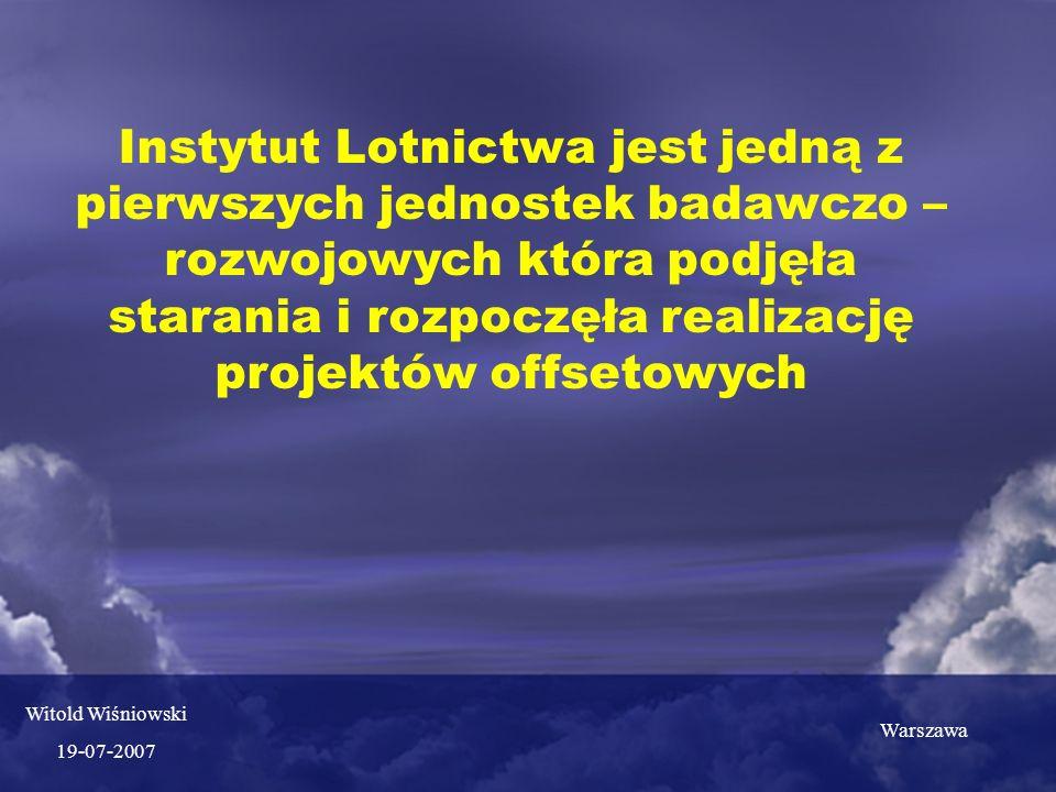Instytut Lotnictwa jest jedną z pierwszych jednostek badawczo – rozwojowych która podjęła starania i rozpoczęła realizację projektów offsetowych Warszawa Witold Wiśniowski 19-07-2007