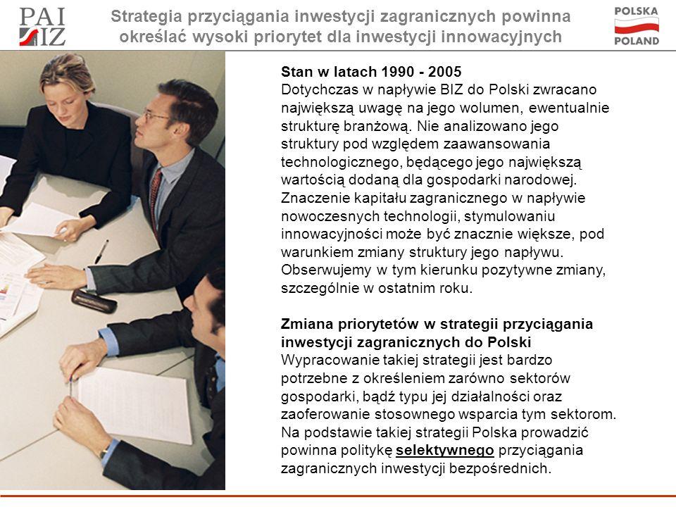 Strategia przyciągania inwestycji zagranicznych powinna określać wysoki priorytet dla inwestycji innowacyjnych Stan w latach 1990 - 2005 Dotychczas w napływie BIZ do Polski zwracano największą uwagę na jego wolumen, ewentualnie strukturę branżową.