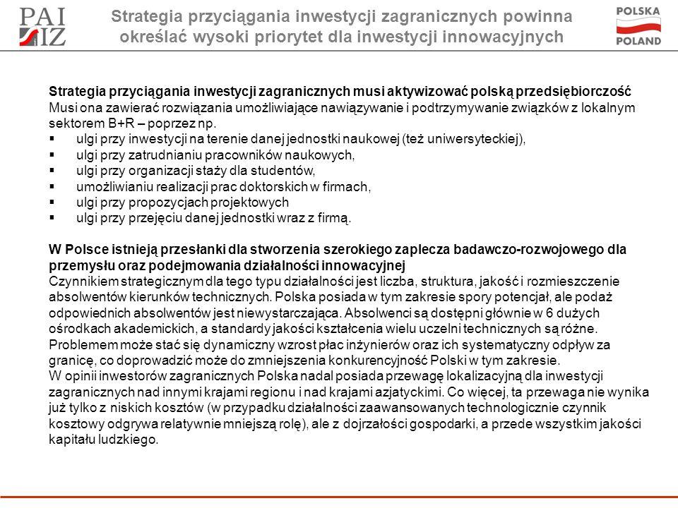 Strategia przyciągania inwestycji zagranicznych powinna określać wysoki priorytet dla inwestycji innowacyjnych Strategia przyciągania inwestycji zagranicznych musi aktywizować polską przedsiębiorczość Musi ona zawierać rozwiązania umożliwiające nawiązywanie i podtrzymywanie związków z lokalnym sektorem B+R – poprzez np.