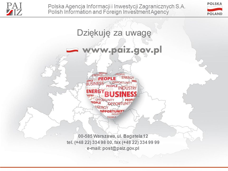 Dziękuję za uwagę 00-585 Warszawa, ul. Bagatela 12 tel. (+48 22) 334 98 00, fax (+48 22) 334 99 99 e-mail: post@paiz.gov.pl Polska Agencja Informacji