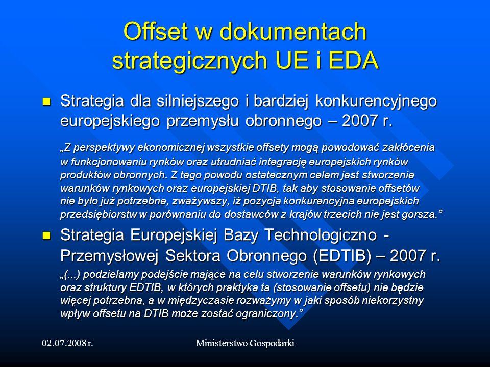 02.07.2008 r.Ministerstwo Gospodarki Offset na forum EDA Opracowanie dokumentu Study on effects of offsets on the Development of European Defence Industry and Market, FOI dla EDA czerwiec 2007 Opracowanie dokumentu Study on effects of offsets on the Development of European Defence Industry and Market, FOI dla EDA czerwiec 2007 - negatywny wpływ offsetu na konkurencyjność Warsztaty offsetowe w EDA – październik 2007 Warsztaty offsetowe w EDA – październik 2007 - dyskusja na temat wniosków Studium Spotkania Working Group on Offsets – 2008 Spotkania Working Group on Offsets – 2008 - prace nad projektem Code of Conduct on Offsets EDA Extranet Forum EDA Extranet Forum - instrument pozwalający na wymianę doświadczeń w zakresie stosowania offsetu