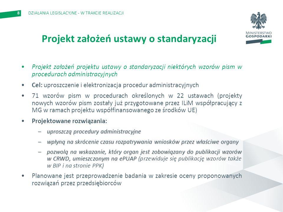 8 Projekt założeń ustawy o standaryzacji Projekt założeń projektu ustawy o standaryzacji niektórych wzorów pism w procedurach administracyjnych Cel: uproszczenie i elektronizacja procedur administracyjnych 71 wzorów pism w procedurach określonych w 22 ustawach (projekty nowych wzorów pism zostały już przygotowane przez ILiM współpracujący z MG w ramach projektu współfinansowanego ze środków UE) Projektowane rozwiązania: –uproszczą procedury administracyjne –wpłyną na skrócenie czasu rozpatrywania wniosków przez właściwe organy –pozwolą na wskazanie, który organ jest zobowiązany do publikacji wzorów w CRWD, umieszczonym na ePUAP –pozwolą na wskazanie, który organ jest zobowiązany do publikacji wzorów w CRWD, umieszczonym na ePUAP (przewiduje się publikację wzorów także w BIP i na stronie PPK) Planowane jest przeprowadzenie badania w zakresie oceny proponowanych rozwiązań przez przedsiębiorców DZIAŁANIA LEGISLACYJNE - W TRAKCIE REALIZACJI