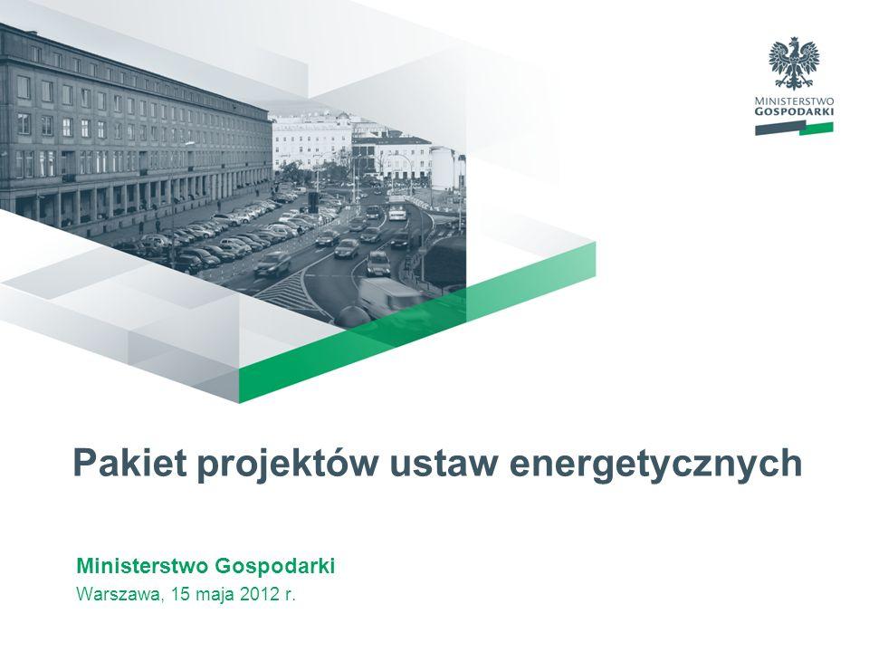 Pakiet projektów ustaw energetycznych Ministerstwo Gospodarki Warszawa, 15 maja 2012 r.