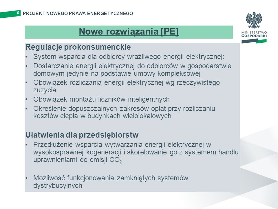 PROJEKT NOWEGO PRAWA ENERGETYCZNEGO 6 Nowe rozwiązania [PE] Regulacje prokonsumenckie System wsparcia dla odbiorcy wrażliwego energii elektrycznej: Dostarczanie energii elektrycznej do odbiorców w gospodarstwie domowym jedynie na podstawie umowy kompleksowej Obowiązek rozliczania energii elektrycznej wg rzeczywistego zużycia Obowiązek montażu liczników inteligentnych Określenie dopuszczalnych zakresów opłat przy rozliczaniu kosztów ciepła w budynkach wielolokalowych Ułatwienia dla przedsiębiorstw Przedłużenie wsparcia wytwarzania energii elektrycznej w wysokosprawnej kogeneracji i skorelowanie go z systemem handlu uprawnieniami do emisji CO 2 Możliwość funkcjonowania zamkniętych systemów dystrybucyjnych
