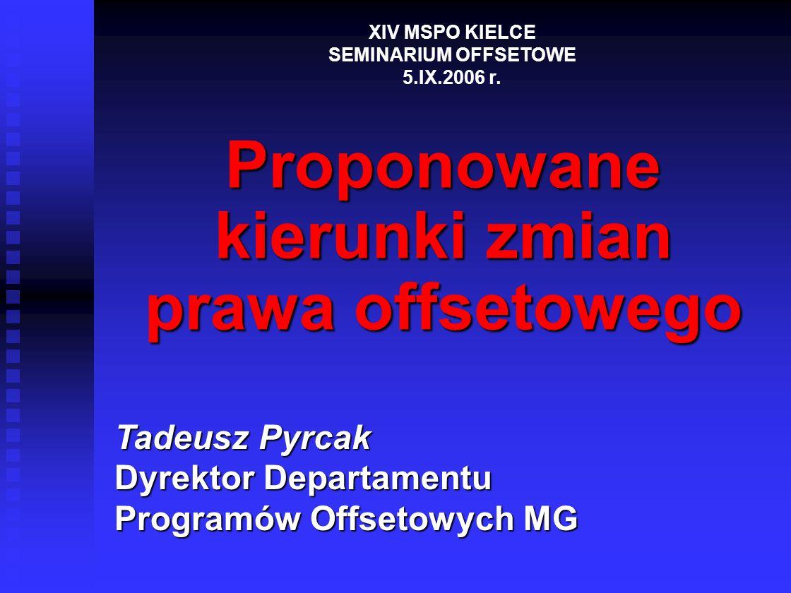 MINISTERSTWO GOSPODARKI Departament Programów Offsetowych 2 GŁÓWNE ZAGADNIENIA PREZENTACJI CEL I GŁÓWNE ELEMENTY NOWELIZACJI USTAWY OFFSETOWEJ CEL I GŁÓWNE ELEMENTY NOWELIZACJI USTAWY OFFSETOWEJ SPODZIEWANE SKUTKI NOWELIZACJI SPODZIEWANE SKUTKI NOWELIZACJI NOWELIZACJA ROZPORZĄDZENIA RM NOWELIZACJA ROZPORZĄDZENIA RM ASPEKTY MIĘDZYNARODOWE ASPEKTY MIĘDZYNARODOWE XIV MSPO KIELCE SEMINARIUM OFFSETOWE 5.IX.2006 r.
