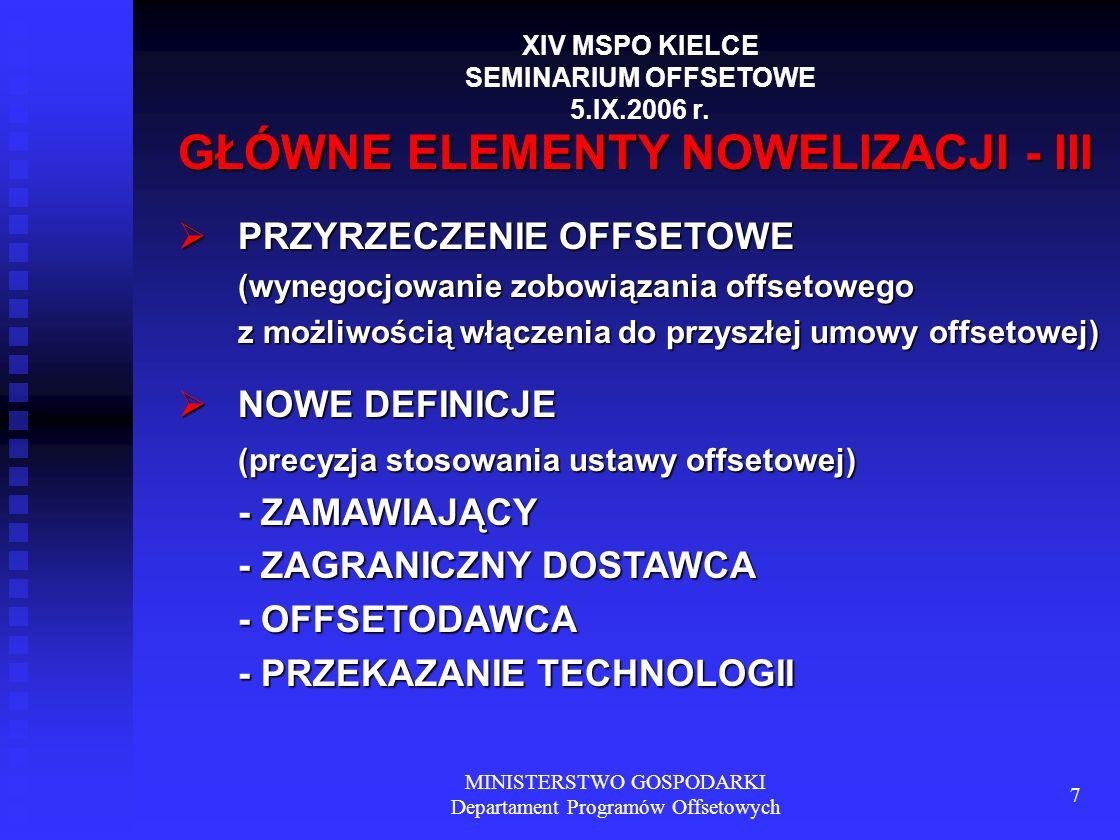 MINISTERSTWO GOSPODARKI Departament Programów Offsetowych 7 GŁÓWNE ELEMENTY NOWELIZACJI - III PRZYRZECZENIE OFFSETOWE (wynegocjowanie zobowiązania offsetowego z możliwością włączenia do przyszłej umowy offsetowej) PRZYRZECZENIE OFFSETOWE (wynegocjowanie zobowiązania offsetowego z możliwością włączenia do przyszłej umowy offsetowej) NOWE DEFINICJE (precyzja stosowania ustawy offsetowej) - ZAMAWIAJĄCY - ZAGRANICZNY DOSTAWCA - OFFSETODAWCA - PRZEKAZANIE TECHNOLOGII NOWE DEFINICJE (precyzja stosowania ustawy offsetowej) - ZAMAWIAJĄCY - ZAGRANICZNY DOSTAWCA - OFFSETODAWCA - PRZEKAZANIE TECHNOLOGII XIV MSPO KIELCE SEMINARIUM OFFSETOWE 5.IX.2006 r.