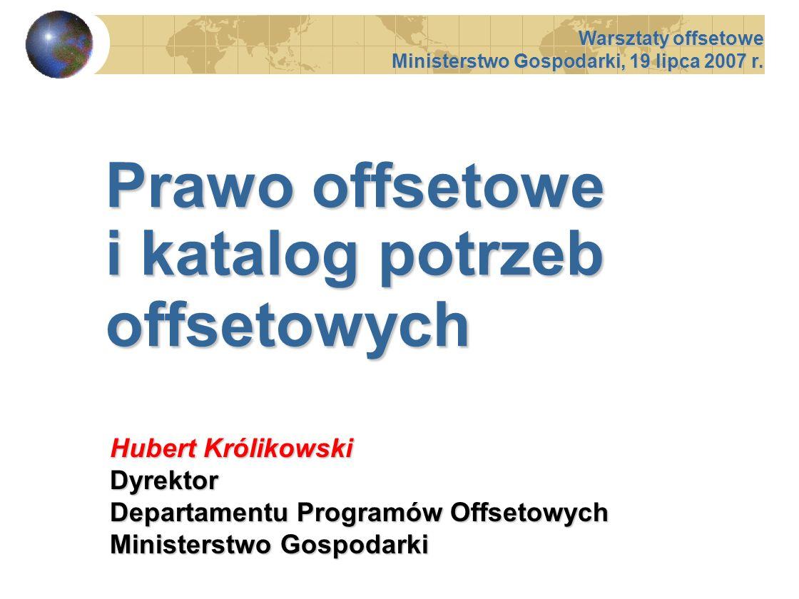 Prawo offsetowe i katalog potrzeb offsetowych Warsztaty offsetowe Ministerstwo Gospodarki, 19 lipca 2007 r. Hubert Królikowski Dyrektor Departamentu P