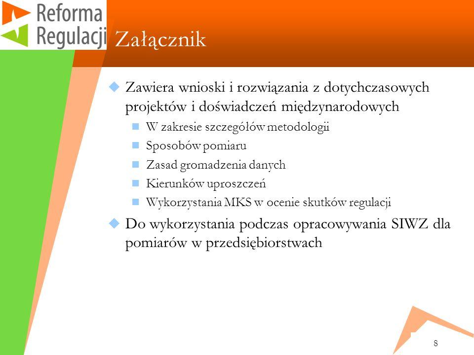8 Załącznik Zawiera wnioski i rozwiązania z dotychczasowych projektów i doświadczeń międzynarodowych W zakresie szczegółów metodologii Sposobów pomiaru Zasad gromadzenia danych Kierunków uproszczeń Wykorzystania MKS w ocenie skutków regulacji Do wykorzystania podczas opracowywania SIWZ dla pomiarów w przedsiębiorstwach