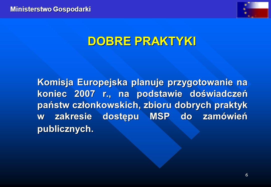 Ministerstwo Gospodarki 6 Komisja Europejska planuje przygotowanie na koniec 2007 r., na podstawie doświadczeń państw członkowskich, zbioru dobrych praktyk w zakresie dostępu MSP do zamówień publicznych.