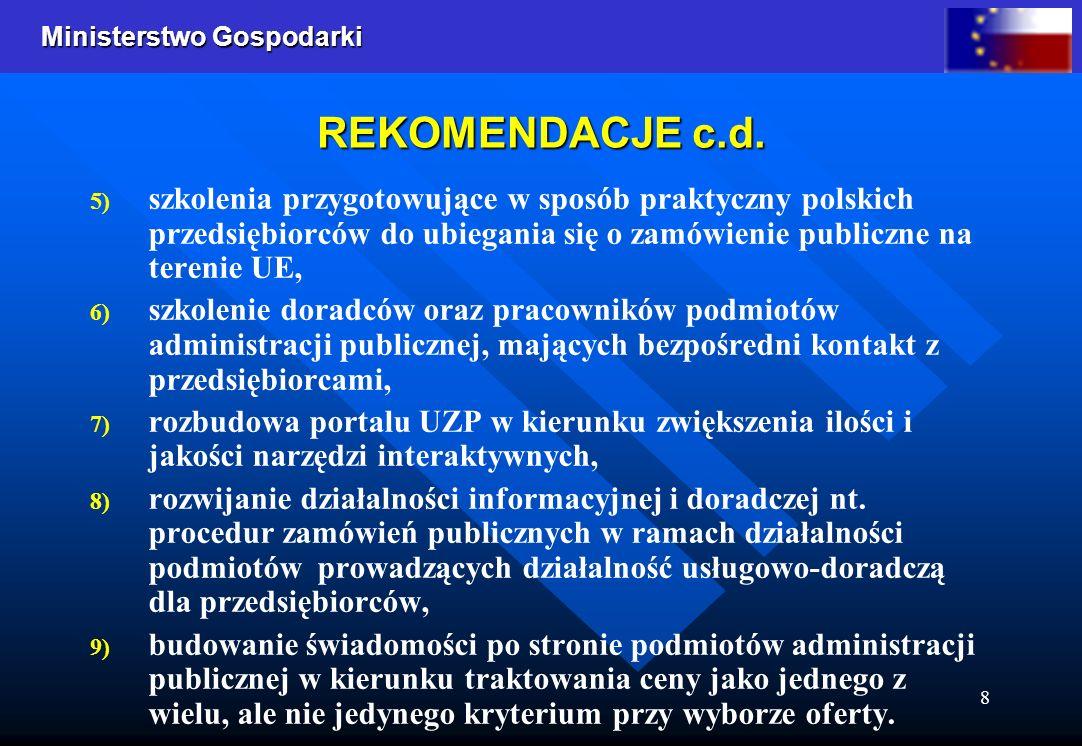Ministerstwo Gospodarki 8 REKOMENDACJE c.d. 5) 5) szkolenia przygotowujące w sposób praktyczny polskich przedsiębiorców do ubiegania się o zamówienie