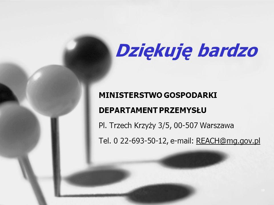 10 Dziękuję bardzo MINISTERSTWO GOSPODARKI DEPARTAMENT PRZEMYSŁU Pl. Trzech Krzyży 3/5, 00-507 Warszawa Tel. 0 22-693-50-12, e-mail: REACH@mg.gov.pl