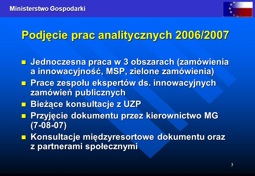 Ministerstwo Gospodarki 3 Podjęcie prac analitycznych 2006/2007 Jednoczesna praca w 3 obszarach (zamówienia a innowacyjność, MSP, zielone zamówienia) Jednoczesna praca w 3 obszarach (zamówienia a innowacyjność, MSP, zielone zamówienia) Prace zespołu ekspertów ds.