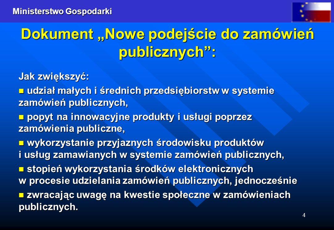Ministerstwo Gospodarki 4 Jak zwiększyć: udział małych i średnich przedsiębiorstw w systemie zamówień publicznych, udział małych i średnich przedsiębiorstw w systemie zamówień publicznych, popyt na innowacyjne produkty i usługi poprzez zamówienia publiczne, popyt na innowacyjne produkty i usługi poprzez zamówienia publiczne, wykorzystanie przyjaznych środowisku produktów i usług zamawianych w systemie zamówień publicznych, wykorzystanie przyjaznych środowisku produktów i usług zamawianych w systemie zamówień publicznych, stopień wykorzystania środków elektronicznych w procesie udzielania zamówień publicznych, jednocześnie stopień wykorzystania środków elektronicznych w procesie udzielania zamówień publicznych, jednocześnie zwracając uwagę na kwestie społeczne w zamówieniach publicznych.