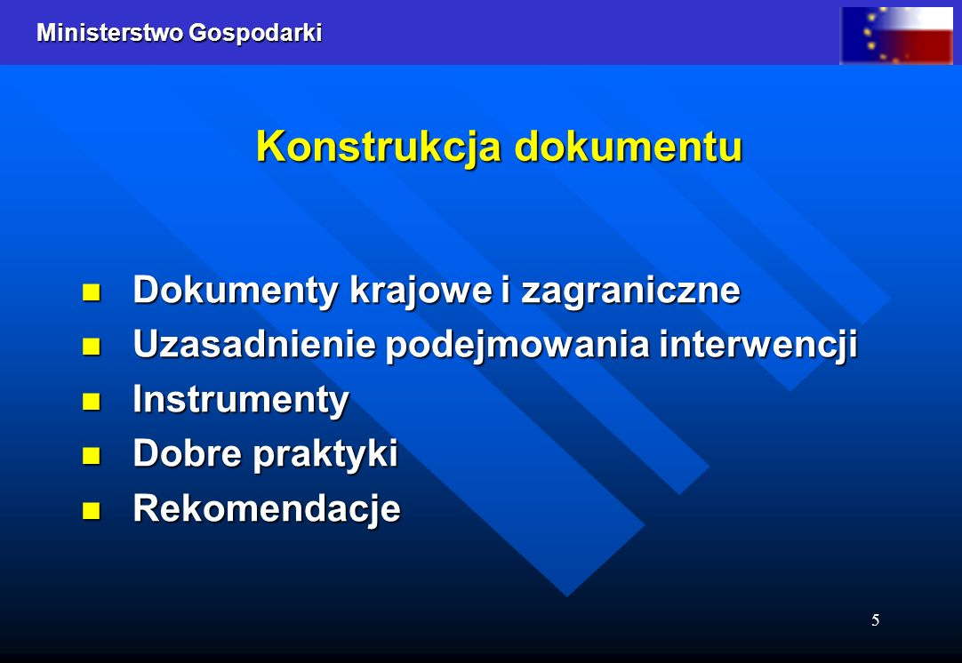Ministerstwo Gospodarki 5 Dokumenty krajowe i zagraniczne Dokumenty krajowe i zagraniczne Uzasadnienie podejmowania interwencji Uzasadnienie podejmowania interwencji Instrumenty Instrumenty Dobre praktyki Dobre praktyki Rekomendacje Rekomendacje Konstrukcja dokumentu