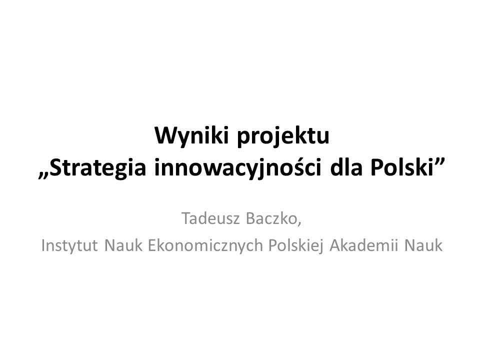 Wyniki projektu Strategia innowacyjności dla Polski Tadeusz Baczko, Instytut Nauk Ekonomicznych Polskiej Akademii Nauk