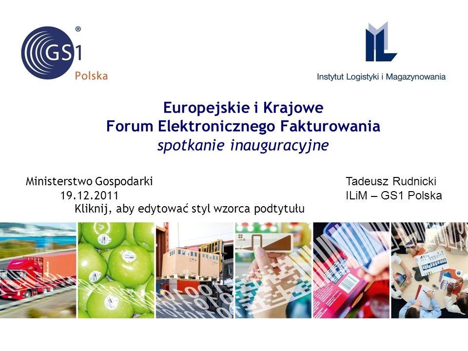 Kliknij, aby edytować styl wzorca podtytułu Europejskie i Krajowe Forum Elektronicznego Fakturowania spotkanie inauguracyjne Tadeusz Rudnicki ILiM – GS1 Polska Ministerstwo Gospodarki 19.12.2011