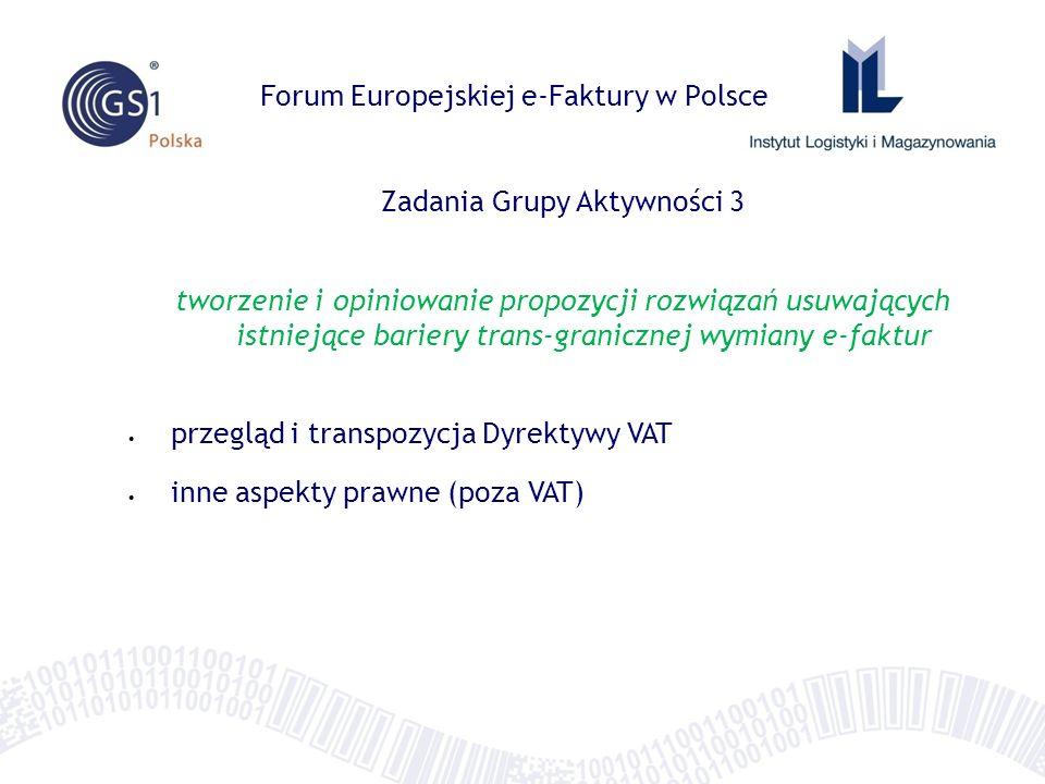 Forum Europejskiej e-Faktury w Polsce Zadania Grupy Aktywności 3 tworzenie i opiniowanie propozycji rozwiązań usuwających istniejące bariery trans-granicznej wymiany e-faktur przegląd i transpozycja Dyrektywy VAT inne aspekty prawne (poza VAT)