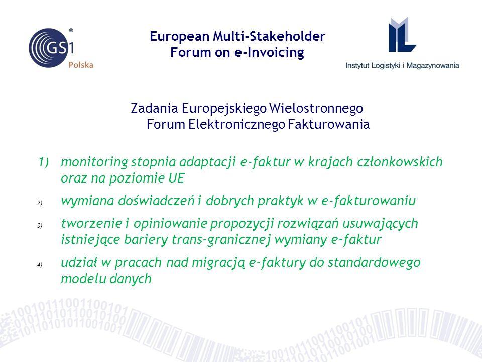 Zadania Europejskiego Wielostronnego Forum Elektronicznego Fakturowania 1)monitoring stopnia adaptacji e-faktur w krajach członkowskich oraz na poziomie UE 2) wymiana doświadczeń i dobrych praktyk w e-fakturowaniu 3) tworzenie i opiniowanie propozycji rozwiązań usuwających istniejące bariery trans-granicznej wymiany e-faktur 4) udział w pracach nad migracją e-faktury do standardowego modelu danych European Multi-Stakeholder Forum on e-Invoicing