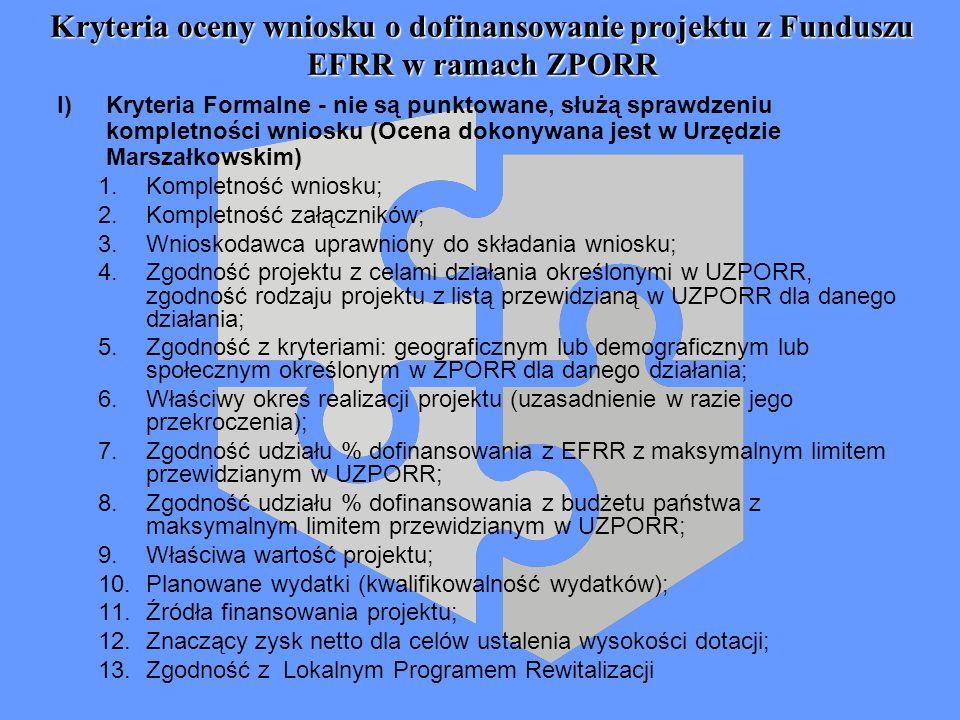Kryteria oceny wniosku o dofinansowanie projektu z Funduszu EFRR w ramach ZPORR I) Kryteria Formalne - nie są punktowane, służą sprawdzeniu kompletności wniosku (Ocena dokonywana jest w Urzędzie Marszałkowskim) 1.Kompletność wniosku; 2.Kompletność załączników; 3.Wnioskodawca uprawniony do składania wniosku; 4.Zgodność projektu z celami działania określonymi w UZPORR, zgodność rodzaju projektu z listą przewidzianą w UZPORR dla danego działania; 5.Zgodność z kryteriami: geograficznym lub demograficznym lub społecznym określonym w ZPORR dla danego działania; 6.Właściwy okres realizacji projektu (uzasadnienie w razie jego przekroczenia); 7.Zgodność udziału % dofinansowania z EFRR z maksymalnym limitem przewidzianym w UZPORR; 8.Zgodność udziału % dofinansowania z budżetu państwa z maksymalnym limitem przewidzianym w UZPORR; 9.Właściwa wartość projektu; 10.Planowane wydatki (kwalifikowalność wydatków); 11.Źródła finansowania projektu; 12.Znaczący zysk netto dla celów ustalenia wysokości dotacji; 13.Zgodność z Lokalnym Programem Rewitalizacji